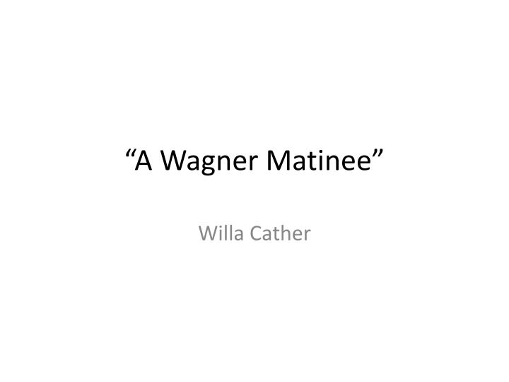 an analysis of characterization in a wagner matinee by willa cather