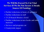 we will be forced to cut vital services if we do not secure a steady source of funding