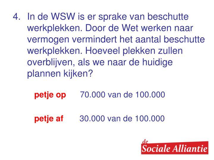 4.In de WSW is er sprake van beschutte werkplekken. Door de Wet werken naar vermogen vermindert het aantal beschutte werkplekken. Hoeveel plekken zullen overblijven, als we naar de huidige plannen kijken?
