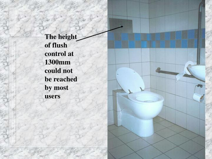The height of flush control at 1300mm could not be reached by most users