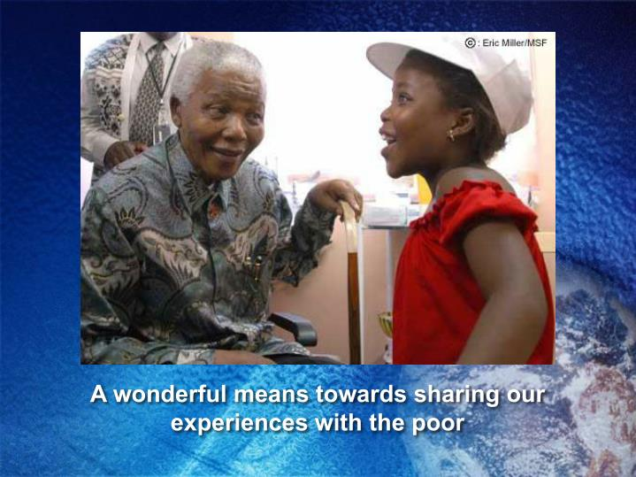 A wonderful means towards sharing our experiences with the poor
