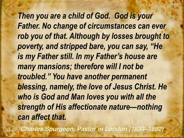 """Then you are a child of God.  God is your Father. No change of circumstances can ever rob you of that. Although by losses brought to poverty, and stripped bare, you can say, """"He is my Father still. In my Father's house are many mansions; therefore will I not be troubled."""" You have another permanent blessing, namely, the love of Jesus Christ. He who is God and Man loves you with all the strength of His affectionate nature—nothing can affect that."""
