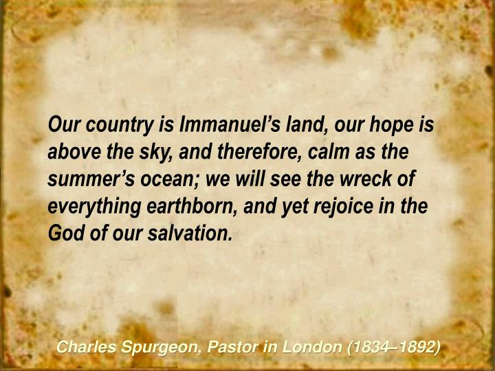 Our country is Immanuel's land, our hope is above the sky, and therefore, calm as the summer's ocean; we will see the wreck of everything earthborn, and yet rejoice in the God of our salvation.