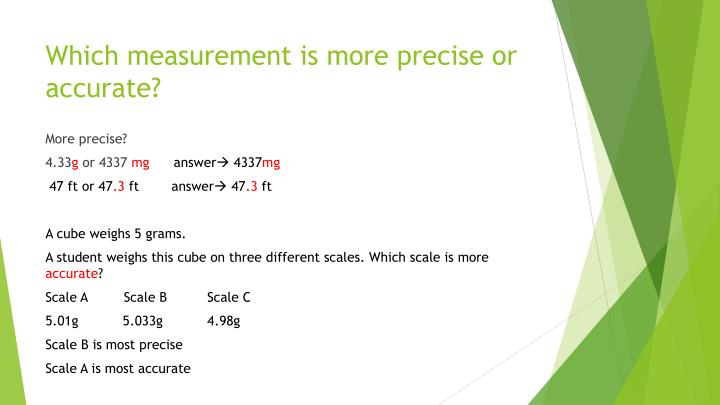 Which measurement is more precise or accurate?