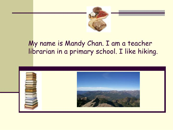 My name is mandy chan i am a teacher librarian in a primary school i like hiking