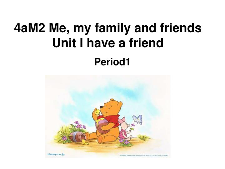 4am2 me my family and friends unit i have a friend n.