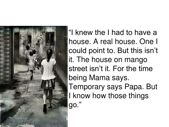 """I knew the I had to have a house. A real house. One I could point to. But this isn't it. The house on mango street isn't it. For the time being Mama says. Temporary says Papa. But I know how those things go."""
