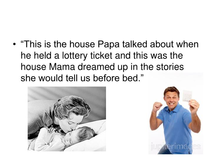 """This is the house Papa talked about when he held a lottery ticket and this was the house Mama dreamed up in the stories she would tell us before bed."""