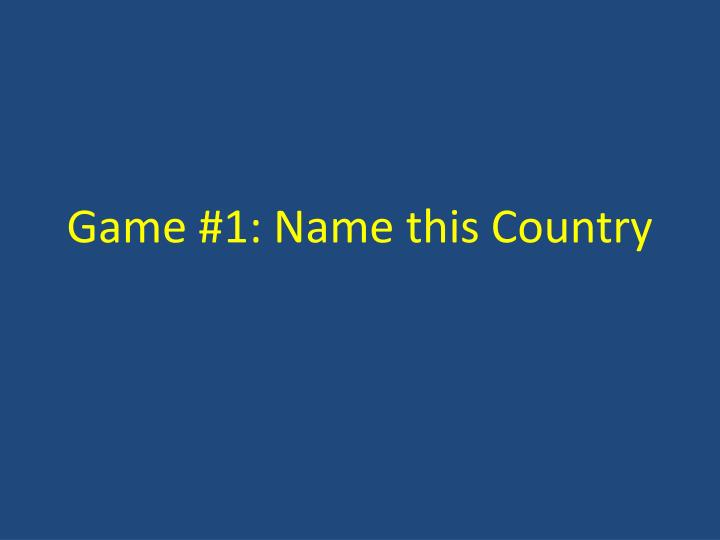 game 1 name this country n.