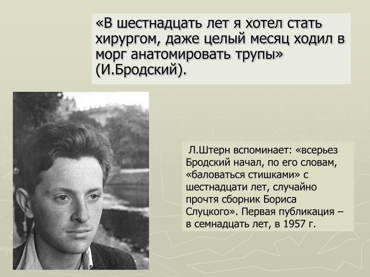 Л.Штерн вспоминает: «всерьез Бродский начал, по его словам, «баловаться стишками» с шестнадцати лет, случайно прочтя сборник Бориса Слуцкого». Первая публикация – в семнадцать лет, в 1957 г.