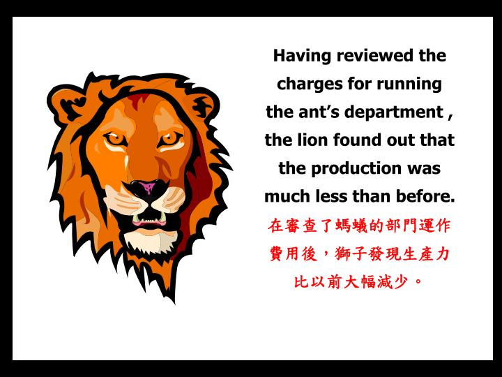 Having reviewed the  charges for running the ant's department , the lion found out that  the production was much less than before.