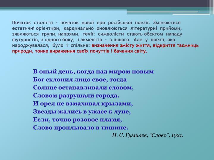 Початок  століття  –  початок  нової  ери  російської  поезії.  Змінюються естетичні орієнтири,  кардинально  оновлюються  літературні  прийоми,  зявляються  групи, напрями,  течії:  символісти  стають обєктом  нападу  футуристів, з одного боку,  і акмеїстів  –  з іншого.  Але  у  поезії, яка  народжувалася,  було  і  спільне: