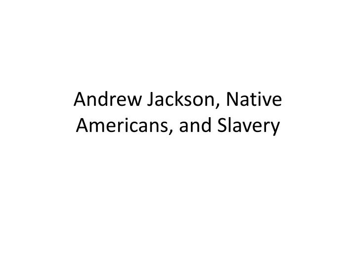 Andrew Jackson, Native Americans, and Slavery