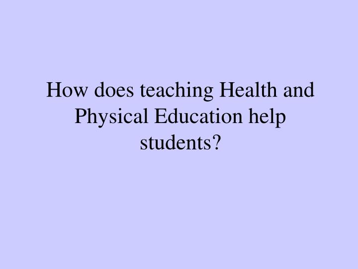 How does teaching Health and Physical Education help students?