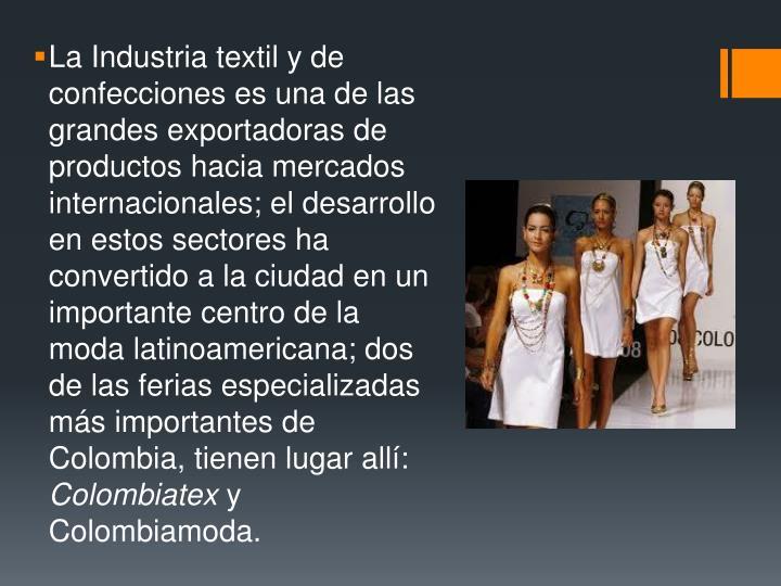 La Industria textil y de confecciones es una de las grandes exportadoras de productos hacia mercados internacionales; el desarrollo en estos sectores ha convertido a la ciudad en un importante centro de la moda latinoamericana; dos de las ferias especializadas más importantes de Colombia, tienen lugar allí: