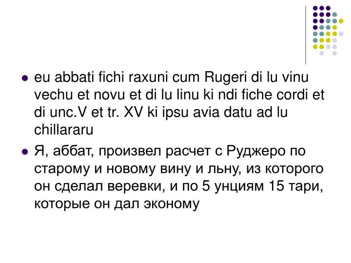 eu abbati fichi raxuni cum Rugeri di lu vinu vechu et novu et di lu linu ki ndi fiche cordi et di unc.V et tr. XV ki ipsu avia datu ad lu chillararu