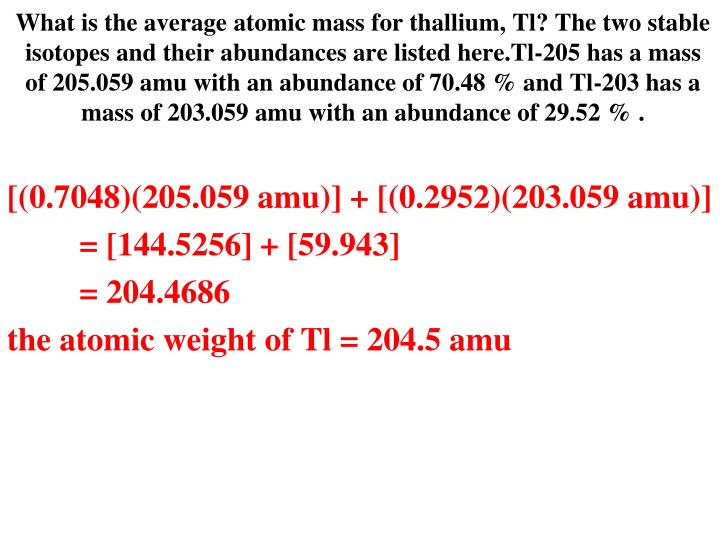 What is the average atomic mass for thallium, Tl? The two stable isotopes and their abundances are listed here.Tl-205 has a mass of 205.059 amu with an abundance of 70.48 % and Tl-203 has a mass of 203.059 amu with an abundance of 29.52 % .