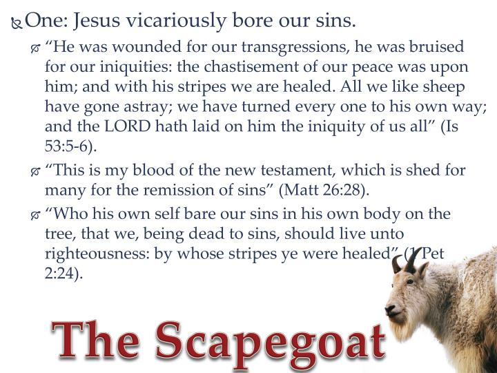 One: Jesus vicariously bore our sins.
