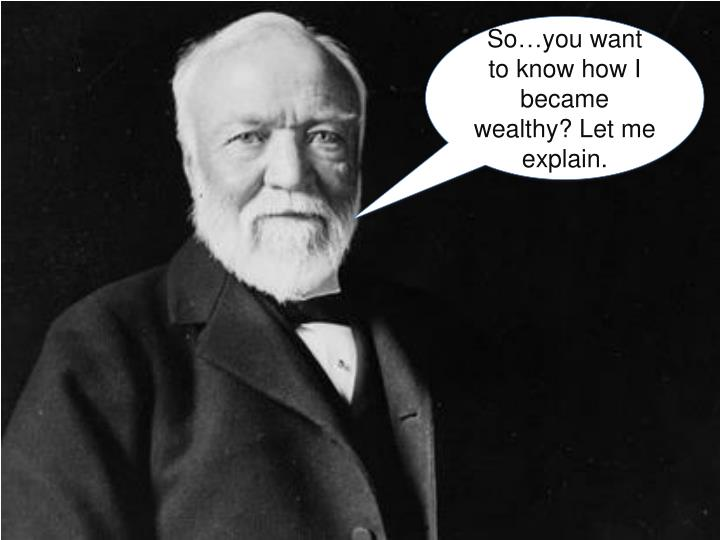 So…you want to know how I became wealthy? Let me explain.