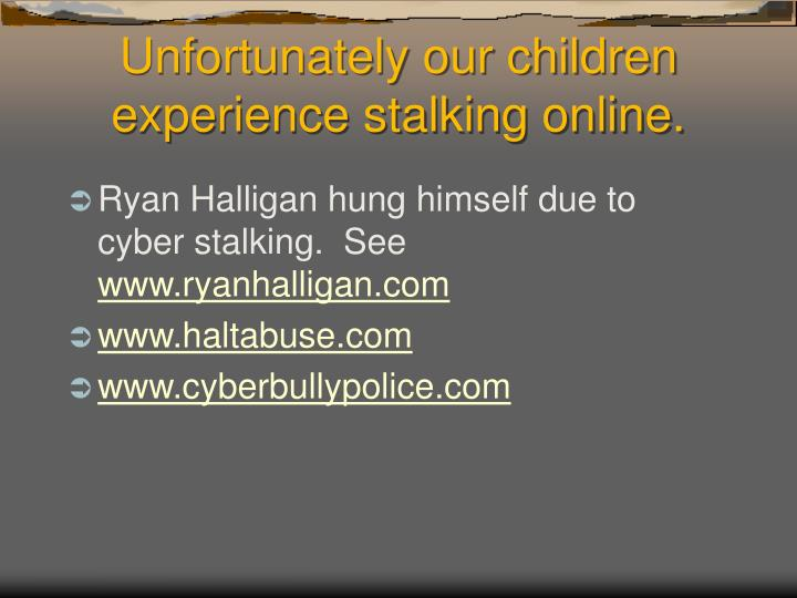 Unfortunately our children experience stalking online.