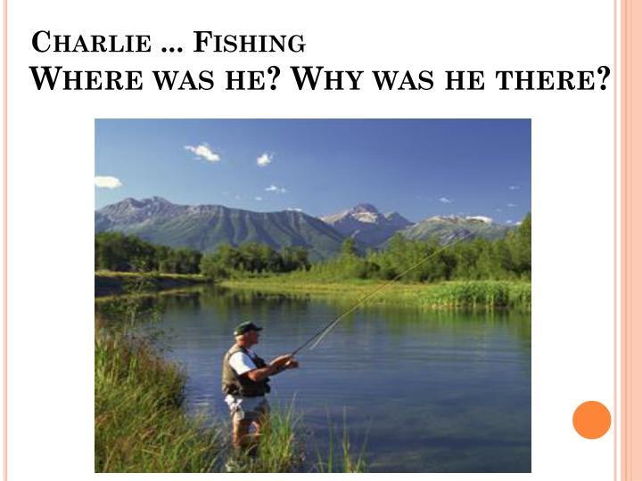 Charlie ... Fishing