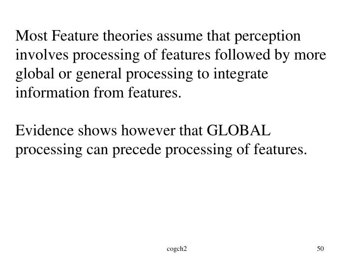Most Feature theories assume that perception involves processing of features followed by more global or general processing to integrate information from features.