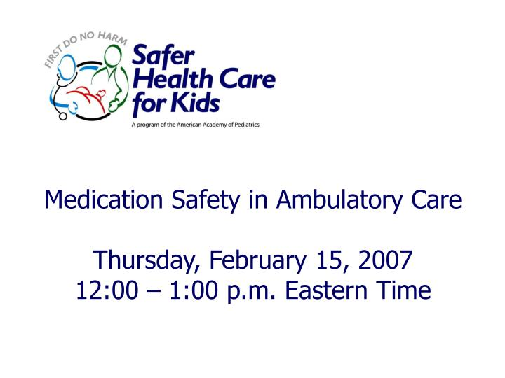 medication safety in ambulatory care thursday february 15 2007 12 00 1 00 p m eastern time n.