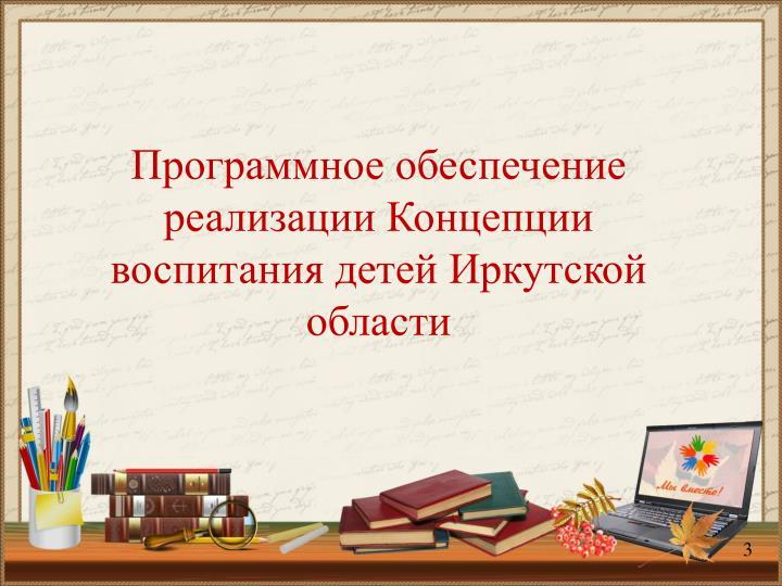 Программное обеспечение реализации Концепции  воспитания детей Иркутской области