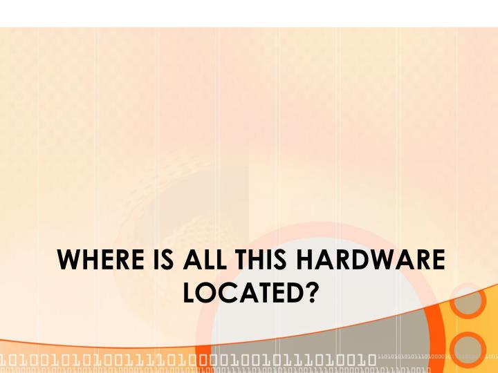 Where is all this hardware located?