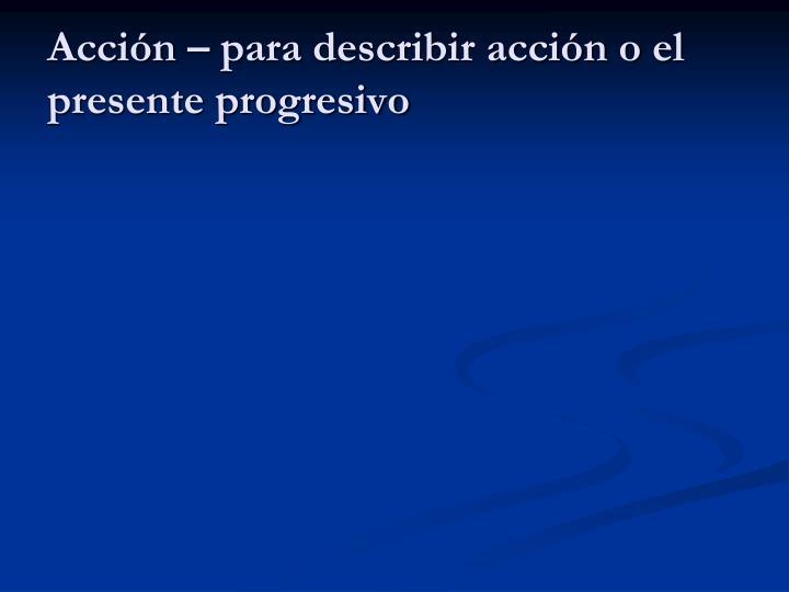 Acción – para describir acción o el presente progresivo