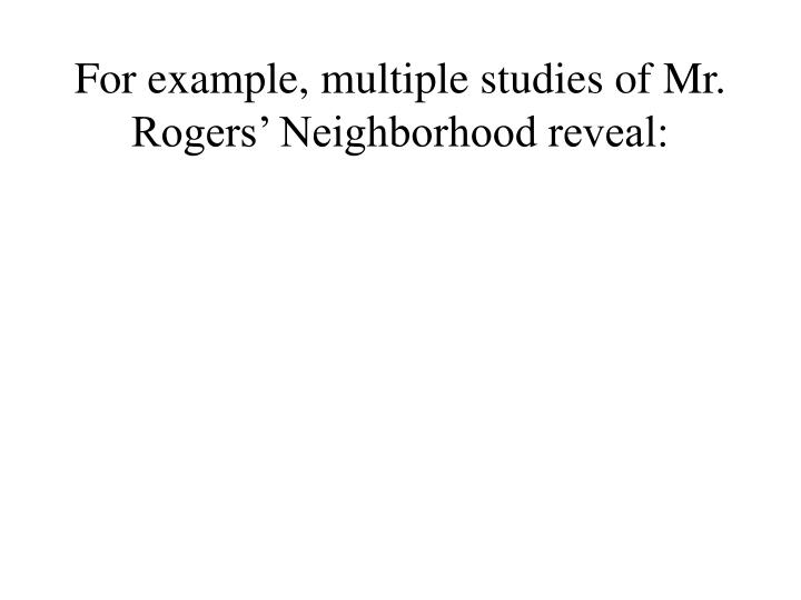 For example, multiple studies of Mr. Rogers' Neighborhood reveal: