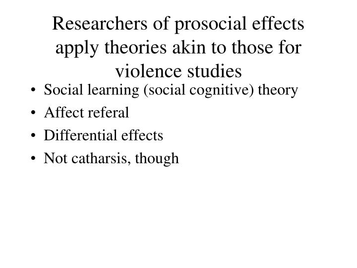 Researchers of prosocial effects apply theories akin to those for violence studies