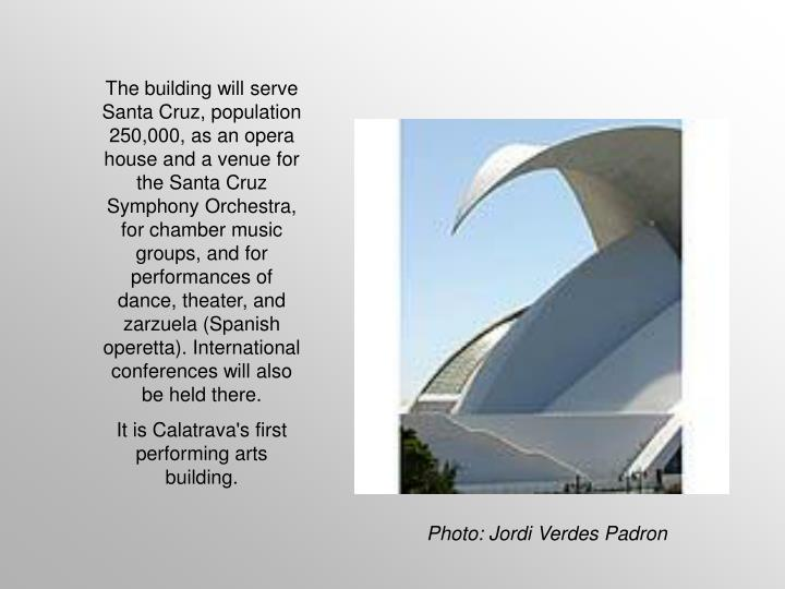 The building will serve Santa Cruz, population 250,000, as an opera house and a venue for the Santa Cruz Symphony Orchestra, for chamber music groups, and for performances of dance, theater, and zarzuela (Spanish operetta). International conferences will also be held there.