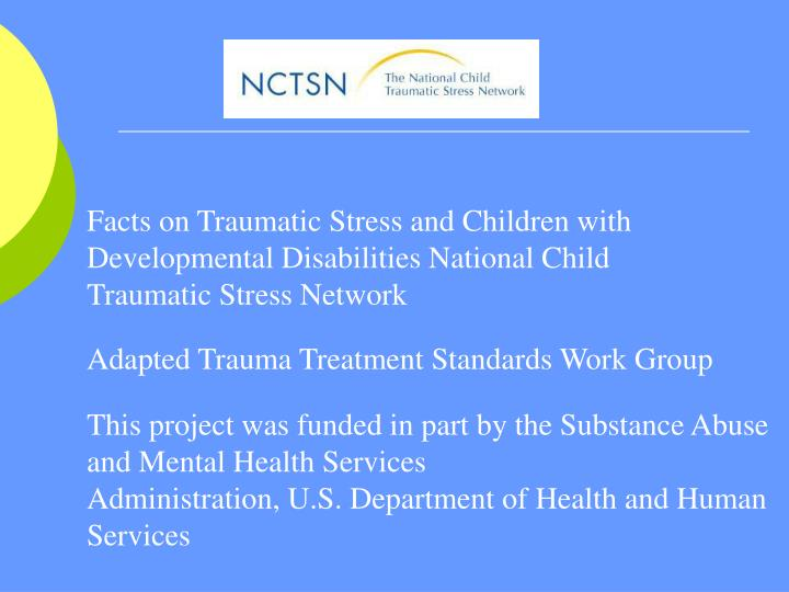 Facts on Traumatic Stress and Children with Developmental Disabilities National Child Traumatic Stress Network