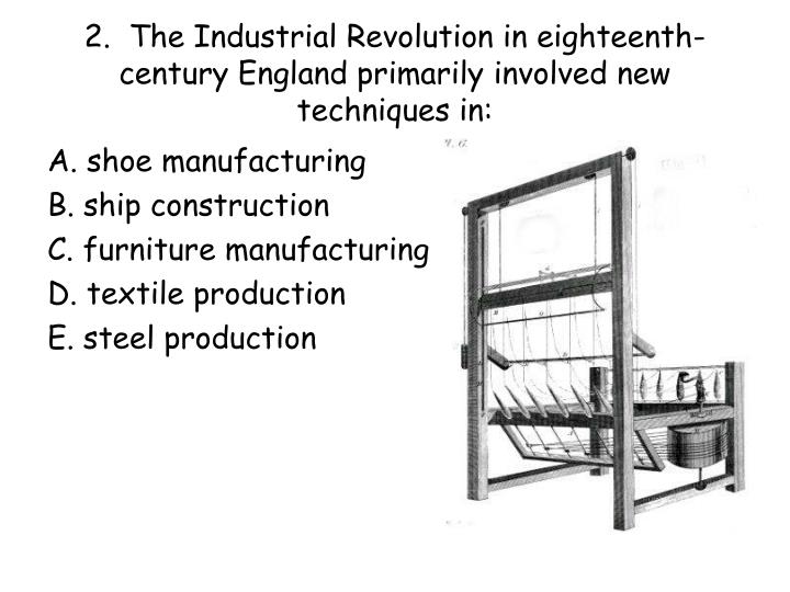 2 the industrial revolution in eighteenth century england primarily involved new techniques in n.