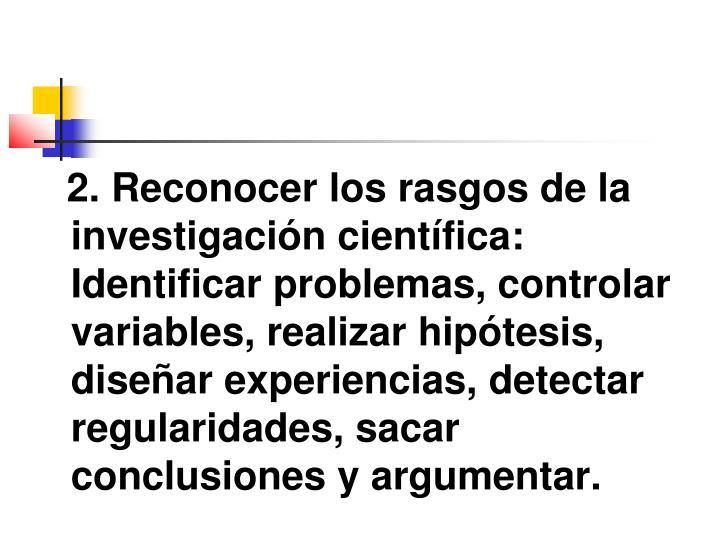 2. Reconocer los rasgos de la investigación científica: Identificar problemas, controlar variables, realizar hipótesis, diseñar experiencias, detectar regularidades, sacar conclusiones y argumentar.
