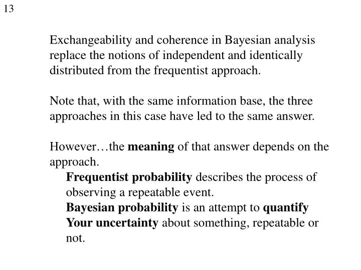Exchangeability and coherence in Bayesian analysis replace the notions of independent and identically distributed from the frequentist approach.
