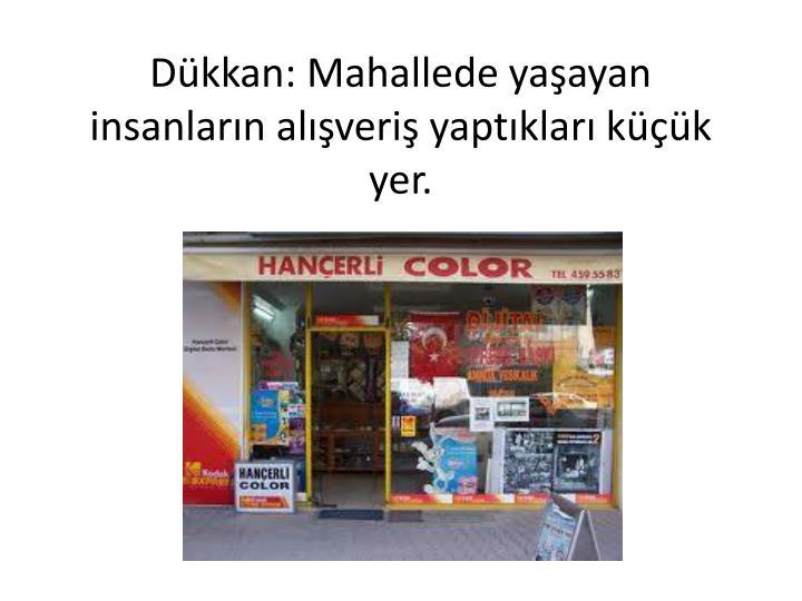 Dükkan: Mahallede yaşayan insanların alışveriş yaptıkları küçük yer.