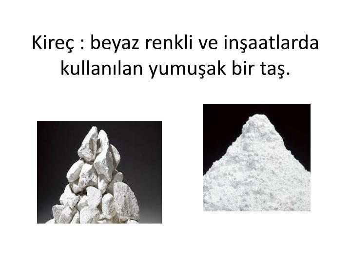 Kireç : beyaz renkli ve inşaatlarda kullanılan yumuşak bir taş.