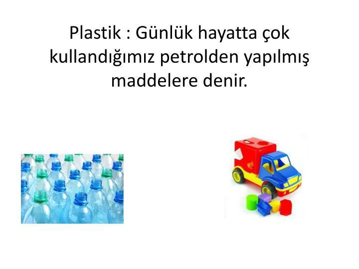 Plastik : Günlük hayatta çok kullandığımız petrolden yapılmış maddelere denir.