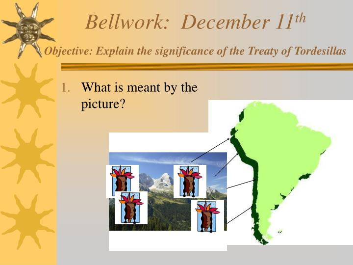 Bellwork december 11 th objective explain the significance of the treaty of tordesillas