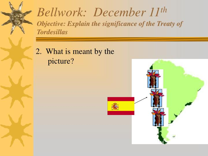 Bellwork december 11 th objective explain the significance of the treaty of tordesillas1
