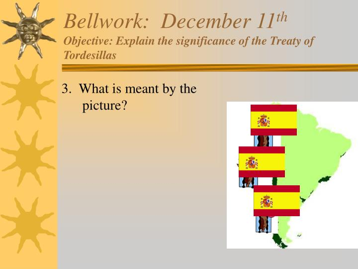 Bellwork december 11 th objective explain the significance of the treaty of tordesillas2