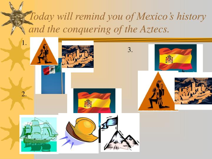 Today will remind you of Mexico's history and the conquering of the Aztecs.