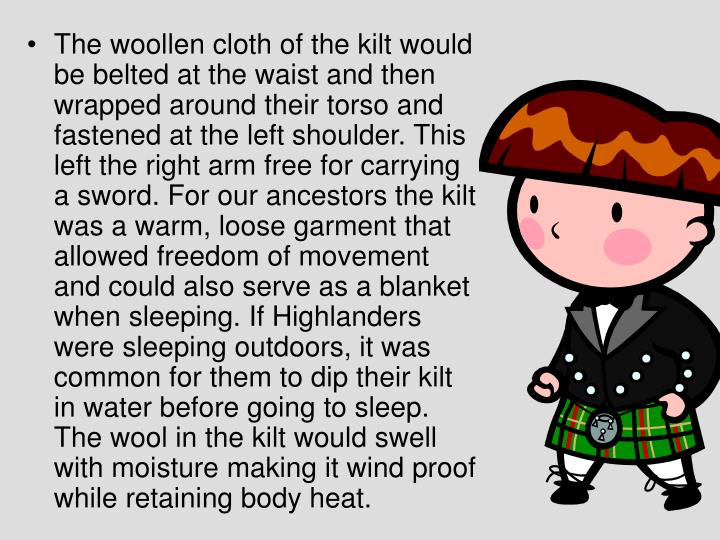 The woollen cloth of the kilt would be belted at the waist and then wrapped around their torso and fastened at the left shoulder. This left the right arm free for carrying a sword. For our ancestors the kilt was a warm, loose garment that allowed freedom of movement and could also serve as a blanket when sleeping. If Highlanders were sleeping outdoors, it was common for them to dip their kilt in water before going to sleep. The wool in the kilt would swell with moisture making it wind proof while retaining body heat.