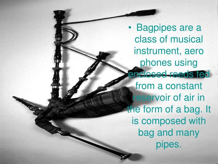Bagpipes are a class of musical  instrument, aero phones using enclosed reeds fed from a constant reservoir of air in the form of a bag. It is composed with bag and many pipes.