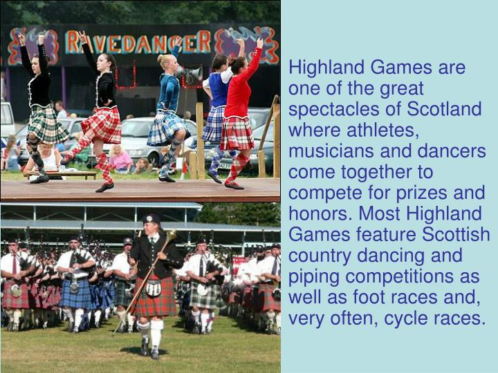 Highland Games are one of the great spectacles of Scotland where athletes, musicians and dancers come together to compete for prizes and honors. Most Highland Games feature Scottish country dancing and piping competitions as well as foot races and, very often, cycle races.
