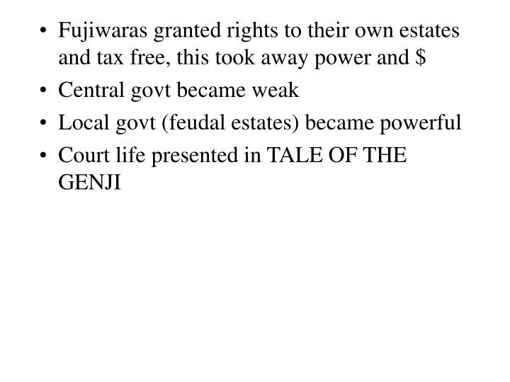 Fujiwaras granted rights to their own estates and tax free, this took away power and $
