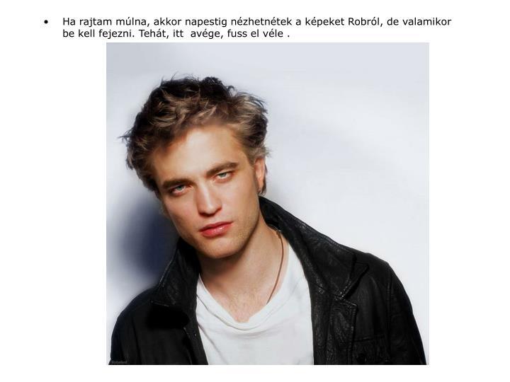 Ha rajtam múlna, akkor napestig nézhetnétek a képeket Robról, de valamikor be kell fejezni. Tehát, itt  avége, fuss el véle .
