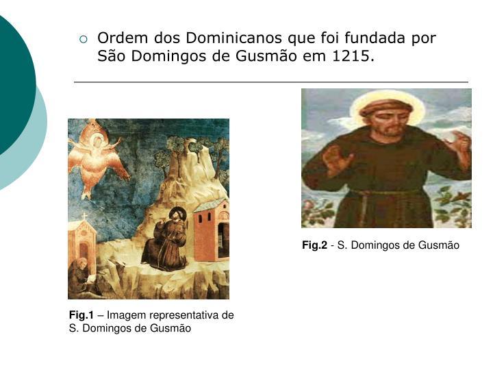 Ordem dos Dominicanos que foi fundada por São Domingos de Gusmão em 1215.